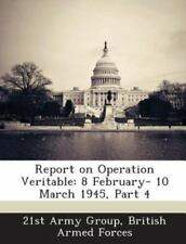 Report on Operation Veritable: 8 February- 10 March 1945, Part 4 (Paperback or S