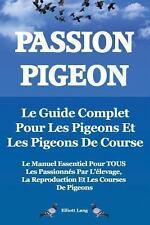 Passion Pigeon. le Guide Complet Pour les Pigeons et les Pigeons de Course. l...