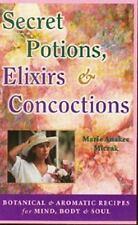 Secret Potions, Elixirs & Concoctions: Botanical & Aromatic Recipes for