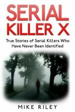 Serial Killer X: True Stories of Serial Killers Who Have Never Been Identified: