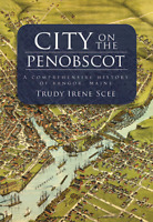City on the Penobscot: A Comprehensive History of Bangor, Maine [ME]