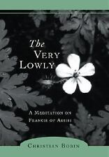 The Very Lowly: A Meditation on Francis of Assisi: By Bobin, Christian