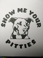 VINYL DECAL STICKER  SHOW ME YOUR PITTIES...DOG...FUNNY...CAR TRUCK WINDOW