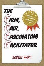 THE FIRM, FAIR, FASCINATING FACILITATOR - WARD, ROBERT - NEW HARDCOVER BOOK