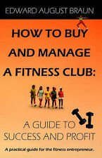 How To Buy and Manage a Fitness Club: A Guide to Success and Profit by Braun, E