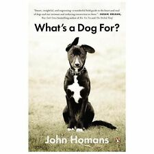 What's a Dog For?: The Surprising History, Science, Philosophy, and Politics of
