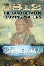 1812 the Land Between Flowing Waters by Ken Leland (2013, Paperback)