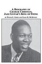 A Biography Of Charlie Christian, Jazz Guitar's King Of Swing: By Wayne E Goi...