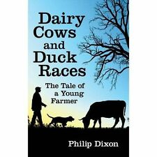 Dairy Cows and Duck Races: The Tale of a Young Farmer by Philip Dixon...