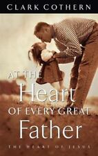 At the Heart of Every Great Father by Clark Cothern (1998, Paperback)