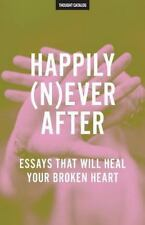 Happily (N)ever After : Essays That Will Heal Your Broken Heart by Thought...