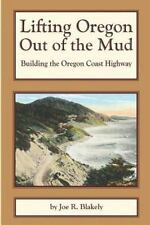 Lifting Oregon Out of the Mud : Building the Oregon Coast Highway: By Blakely...