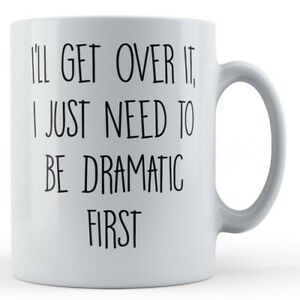 """Drama Queen Mug - """"I'll Get Over It, I Just Need To Be Dramatic First"""""""