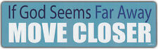 Bumper Sticker: If God Is Far Away, Move Closer   Religious