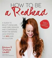 How to Be a Redhead : A Guide to Beauty, Skincare, Hair Care, Fashion and...