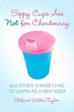 Sippy Cups Are Not for Chardonnay: And Other Things I Had to Learn as a New Mom,