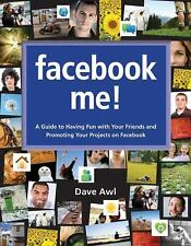 Facebook Me! A Guide to Having Fun with Your Friends and Promoting Your Projects