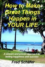 How to Make Great Things Happen in YOUR LIFE : A Sincere and Proven Approach...