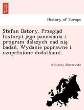Stefan Batory. Przegląd Historyi Jego Panowania I Program Dalszych Nad Ni&#