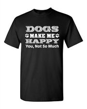 Dogs Make Me Happy You Not So Much Pet Animals Funny Humor DT Adult T-Shirt Tee