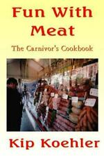 Fun with Food: Fun with Meat : The Carnivore's Cookbook by Kip Koehler (2013,...