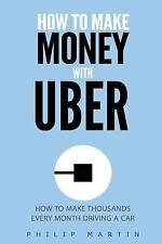 How to Make Money with Uber: How to Make Thousands EVERY Month by Philip...