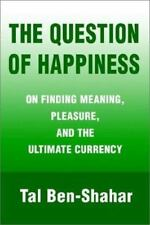 The Question of Happiness: On Finding Meaning, Pleasure, and the Ultimate Curren