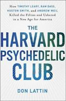 Harvard Psychedelic Club : How Timothy Leary, Ram Dass, Huston Smith, and Andrew