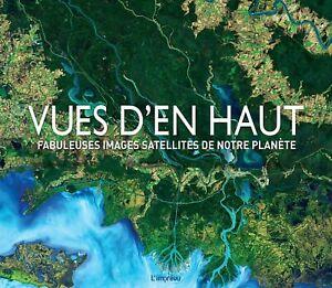 BEAU LIVRE - VUES D'EN HAUT, FABULEUSES IMAGES SATELLITES DE NOTRE PLANETE