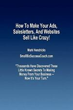 How to Make Your Ads, Salesletters, and Websites Sell Like Crazy by Mark...
