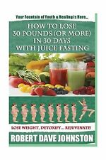 How to Lose 30 Pounds (Or More) In 30 Days With Juice Fasting: ... Free Shipping