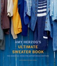 Amy Herzog's Ultimate Sweater Book : The Essential Guide for Adventurous Knit...
