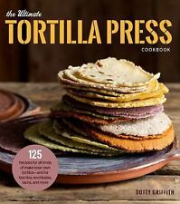 The Ultimate Tortilla Press Cookbook: 125 Recipes for All Kinds of Make-Your-Own