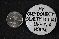 My Only Domestic Quality Is That I Live in A House Funny Pinback Button #12985