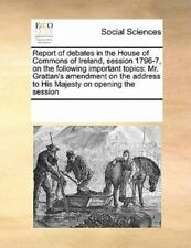 Report Of Debates In The House Of Commons Of Ireland, Session 1796-7, On The ...