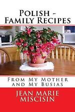 Polish - Family Recipes : From My Mother and My Busias by Jean Marie Miscisin...