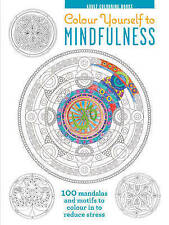 Colour Yourself to Mindfulness: 100 Mandalas and Motifs to Colour in to...