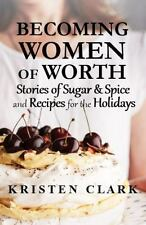 Becoming Women of Worth : Stories of Sugar and Spice and Recipes for the...