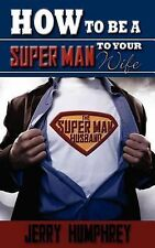 How to Be a Super Man to Your Wife by Jerry Humphrey (2007, Paperback)
