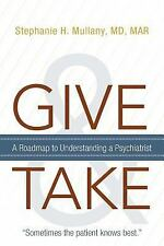 Give and Take : A Roadmap to Understanding A Psychiatrist by Stephanie H....