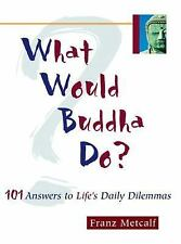 What Would Buddha Do? : 101 Answers to Life's Daily Dilemmas by Franz Metcalf an