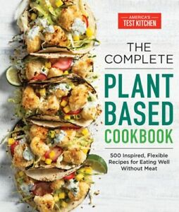 The Complete Plant-Based Cookbook: 500 Inspired, Flexible Recipes for Eating