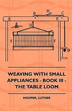 Weaving with Small Appliances - Book III - The Table Loom by Hooper, Luther