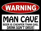 Warning Man Cave Beer Is Cheaper Than Gas Don't Drink and Drive Parking Sign