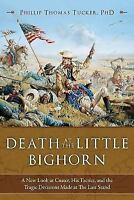 Death at the Little Bighorn: A New Look at Custer, His Tactics, and the Tragi...
