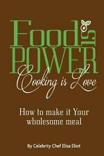 Food Is Power Cooking Is Love : How to Make It Your Wholesome Meal by Elisa...