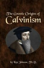 NEW The Gnostic Origins of Calvinism by Ken Johnson