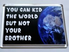 You Can Kid The World But Not Your Brother, Novelty Fridge Magnet Gift/Present