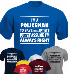 I'M A POLICEMAN TO SAVE TIME LET'S JUST ASSUME I'M ALWAYS RIGHT New T-shirt Gift