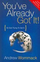 You've Already Got It : So Quit Trying to Get It, Paperback by Wommack, Andre...